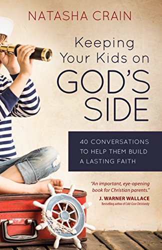Keeping Your Kids on God's Side 40 Conversations to Help Them Build a Lasting Faith