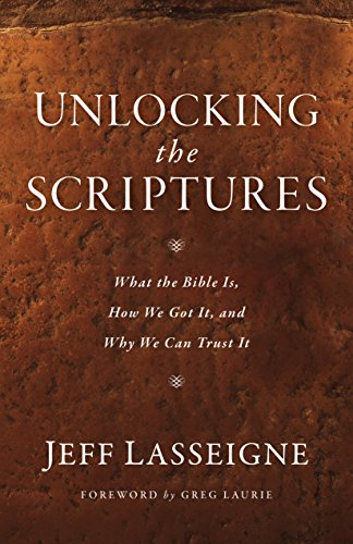 Unlocking the Scriptures What the Bible Is, How We Got It, and Why We Can Trust It