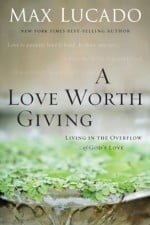 A Love Worth Giving Living in the Overflow of God's Love
