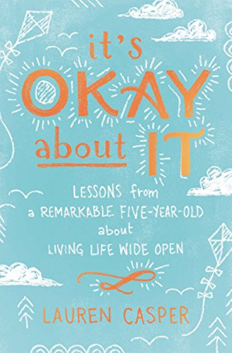 It's Okay About It Lessons from a Remarkable Five-Year-Old About Living Life Wide Open