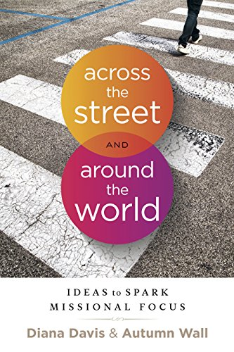 Across the Street and Around the World Ideas to Spark Missional Focus