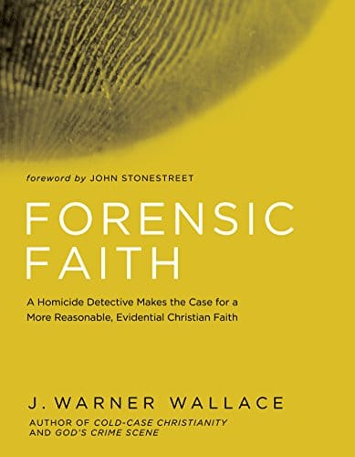 Forensic Faith A Homicide Detective Makes the Case for a More Reasonable, Evidential Christian Faith