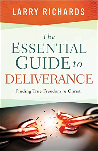 The Essential Guide to Deliverance Finding True Freedom in Christ