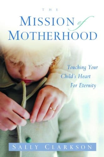 The Mission of Motherhood Touching Your Child's Heart of Eternity