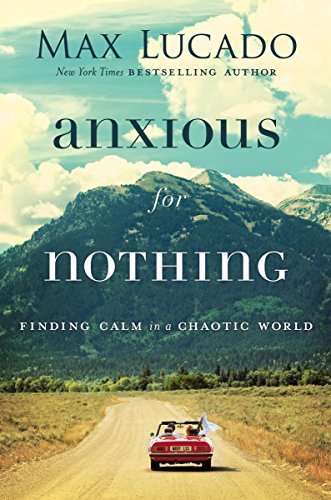 Anxious for Nothing Finding Calm in a Chaotic World