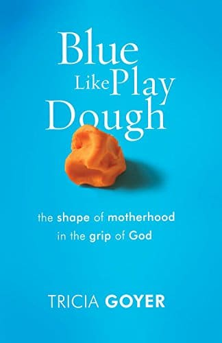 Blue Like Play Dough The Shape of Motherhood in the Grip of God