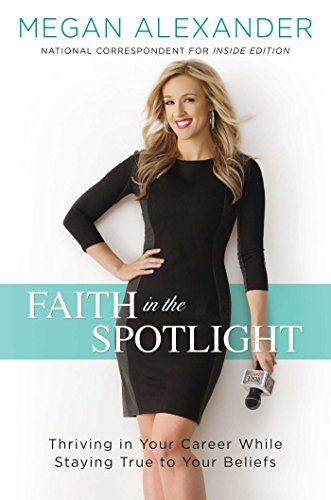Faith in the Spotlight Thriving in Your Career While Staying True to Your Beliefs