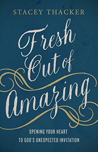 Fresh Out of Amazing Opening Your Heart to God's Unexpected Invitation