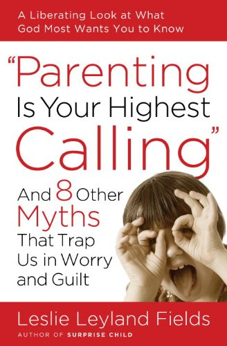Parenting Is Your Highest Calling And Eight Other Myths...