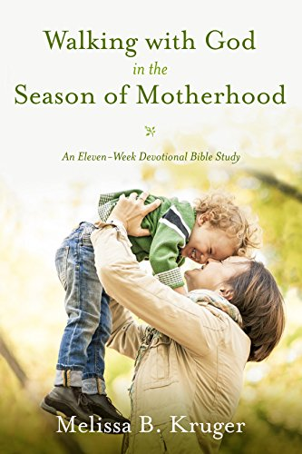 Walking with God in the Season of Motherhood An Eleven-Week Devotional Bible Study