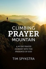 Climbing Prayer Mountain A Forty Day Prayer Journey into the Presence of God