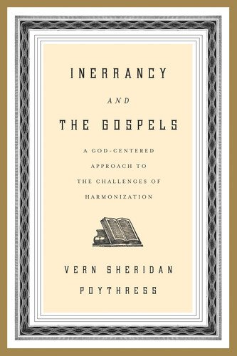 Inerrancy and the Gospels A God-Centered Approach to the Challenges of Harmonization