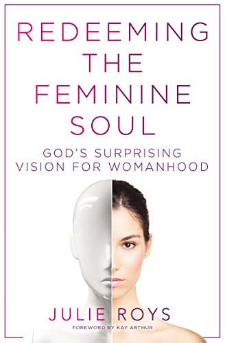 Redeeming the Feminine Soul God's Surprising Vision for Womanhood