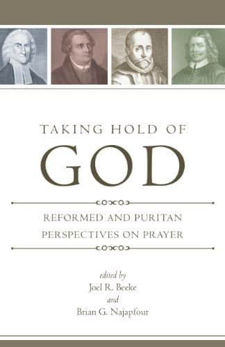 Taking Hold of God Reformed and Puritan Perspectives on Prayer