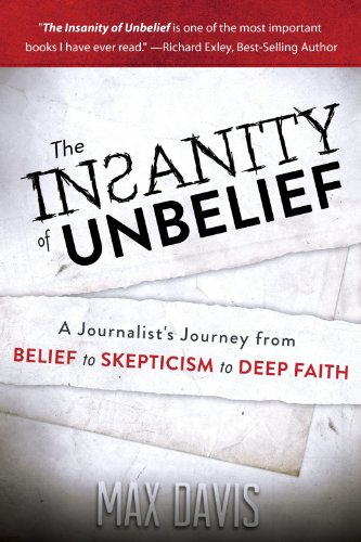 The Insanity of Unbelief A Journalist's Journey from Belief to Skepticism to Deep Faith