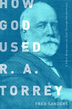 How God Used R.A. Torrey A Short Biography as Told Through His Sermons