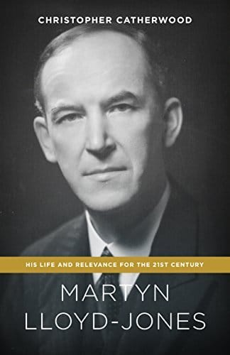 Martyn Lloyd-Jones His Life and Relevance for the 21st Century
