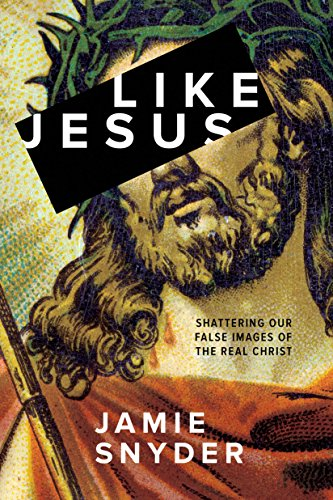 Like Jesus Shattering Our False Images of the Real Christ