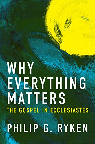 Why Everything Matters The Gospel in Ecclesiastes