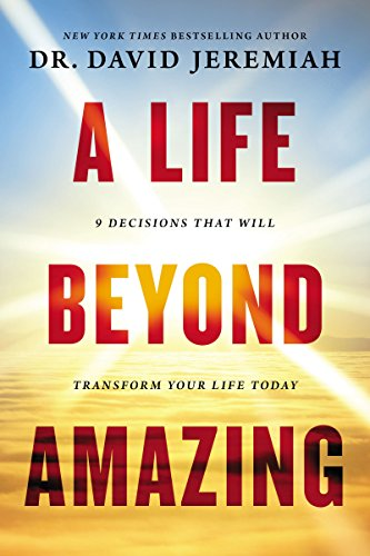 A Life Beyond Amazing9 Decisions That Will Transform Your Life Today