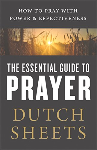 The Essential Guide to Prayer How to Pray with Power and Effectiveness