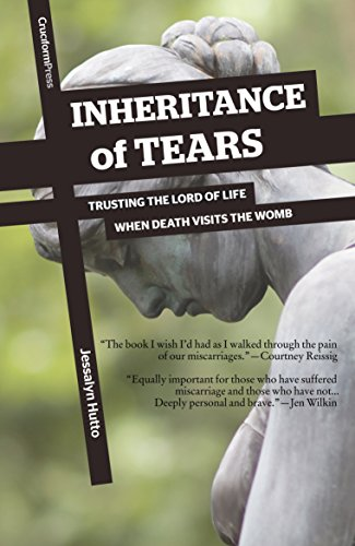 Inheritance of Tears- Trusting the Lord of Life When Death Visits the Womb