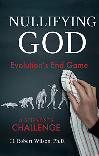 Nullifying God- Evolution's End Game, A Scientist's Challenge