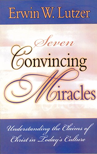 Seven Convincing Miracles Understanding the Claims of Christ in Today's Culture