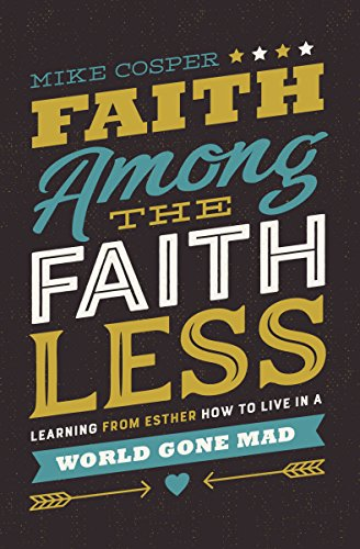Faith Among the Faithless- Learning from Esther How to Live in a World Gone Mad