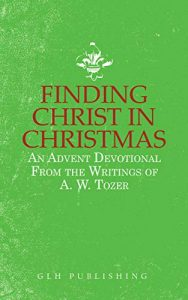 Finding Christ in Christmas: An Advent Devotional from the Writings of A. W. Tozer