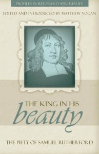 """""""The King in His Beauty"""": The Piety of Samuel Rutherford"""