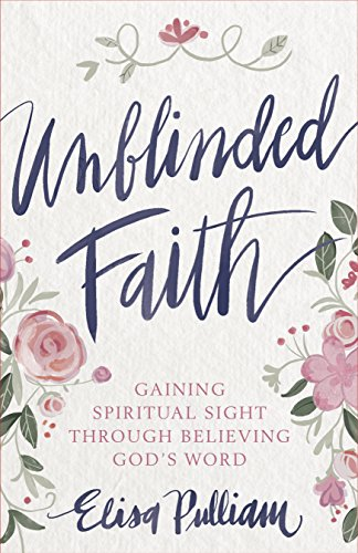 Unblinded Faith: Gaining Spiritual Sight Through Believing God's Word