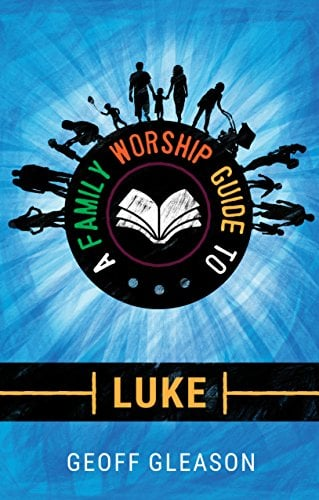 A Family Worship Guide to Luke (A Family Worship Guide Book 1)