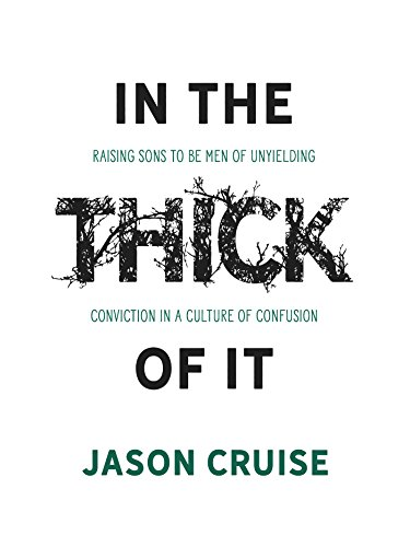 In the Thick of It: Raising Sons to Be Men of Unyielding Conviction in a Culture of Confusion