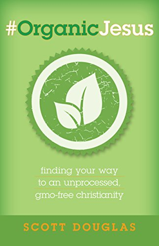 #OrganicJesus: Finding Your Way to an Unprocessed GMO-Free Christianity