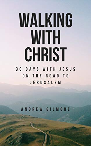Walking with Christ: 30 Days with Jesus on the Road to Jerusalem
