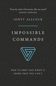 Impossible Commands: How to obey God when it seems that you can't