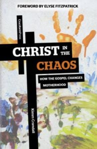 Christ in the Chaos: How the Gospel Changes Motherhood
