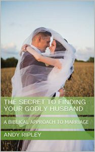 The Secret To Finding Your Godly Husband: A Biblical Approach To Marriage